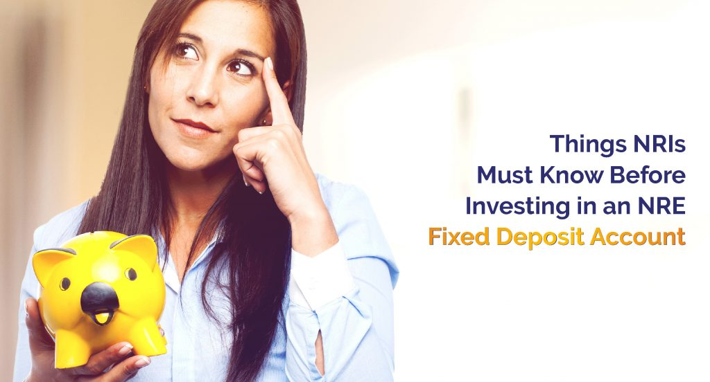 Things NRIs must know before investing in an NRE Fixed Deposit Account
